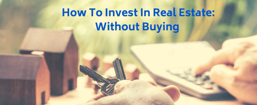 7 Ways to Invest in Real Estate Without Buying Property