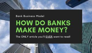 How Do Banks Make Money? Unravel the Bank Business Model
