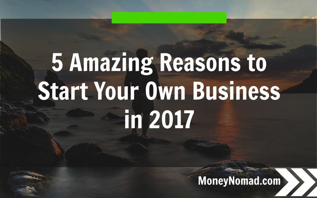 5 Amazing Reasons to Start Your Own Business in 2017