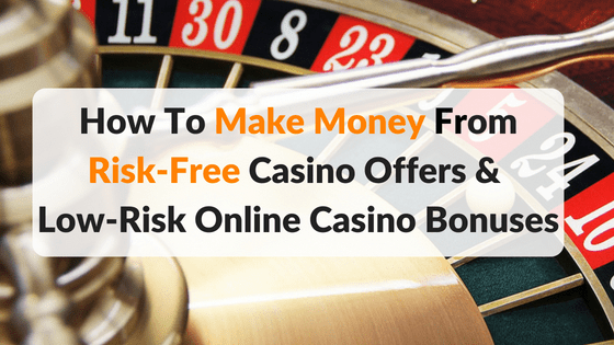 How To Make Money From Risk Free Casino Offers And Online Casino Bonuses