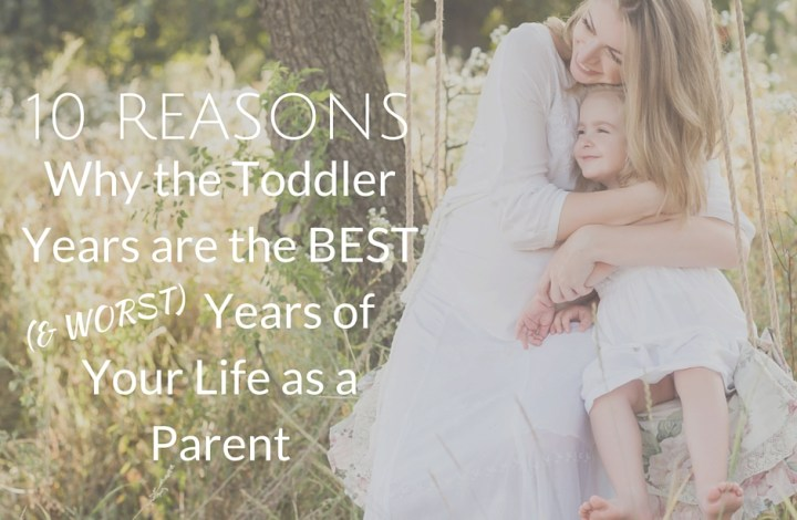 10 Reasons Why the Toddler Years are the Best (& Worst) Years of Your Life as a Parent