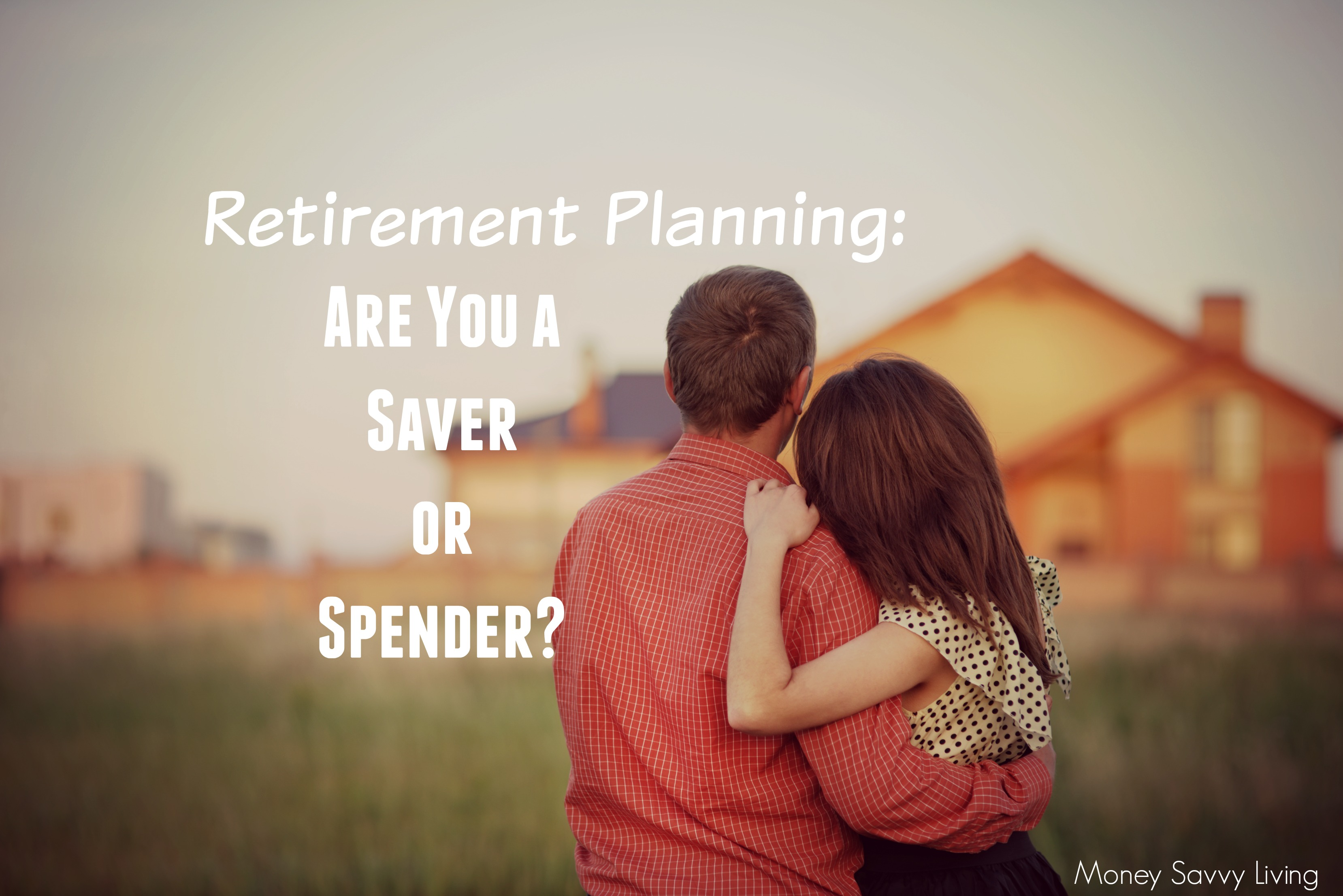 Retirement Planning: Are You a Saver or Spender? | Money Savvy Living