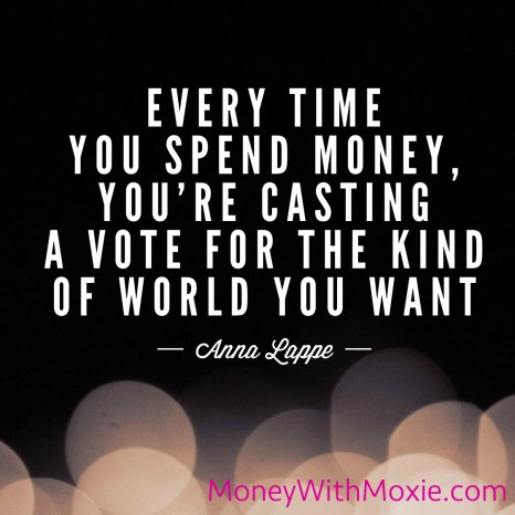 """Every time you spend money, you're casting a vote for the kind of world you want."" Anna Lappe"