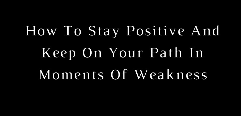 How To Stay Positive And Keep On Your Path In Moments Of Weakness