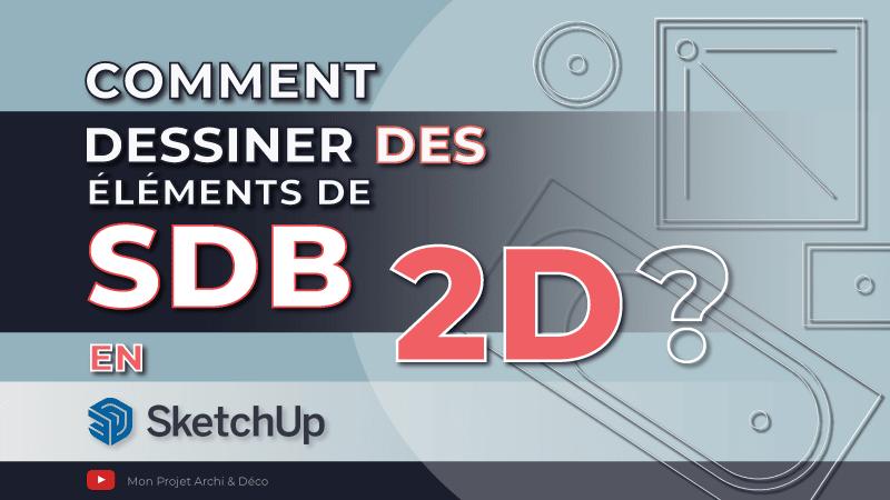 Comment dessiner des éléments de SDB en 2D avec SketchUp ?