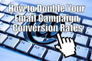 How to Double or Triple Your Email Campaign Conversion Rates