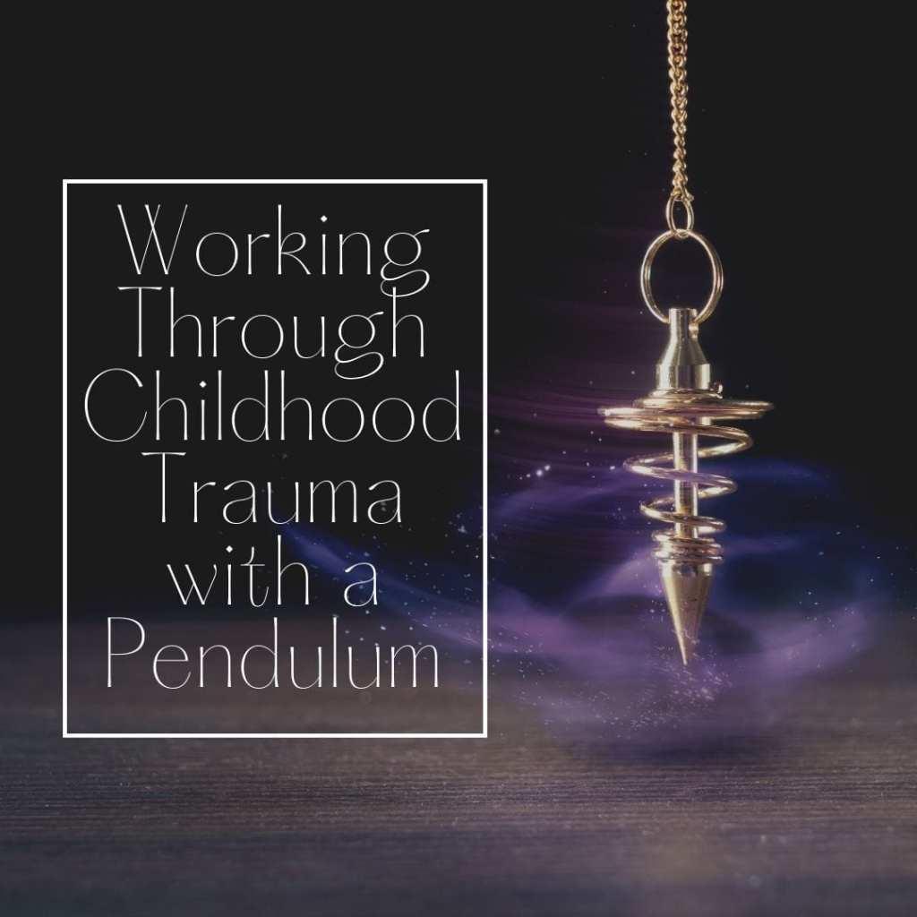 working through childhood trauma with a pendulum