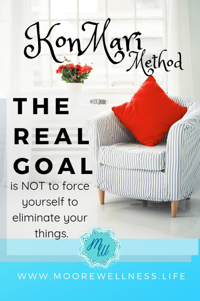 MooreWellness.Life blogs about Marie Kondo's real goal.  Tip: the KonMari method is NOT to force yourself to eliminate your things.  Learn more about the Real Goal of the KonMari Method… https://moorewellness.life/konmari-mindset