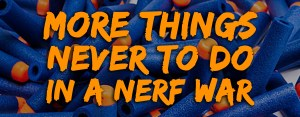 More Things Never to do in a Nerf War