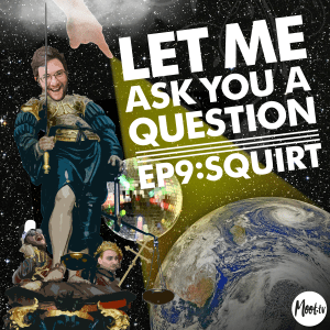 Let Me Ask You A Question Ep9: Squirt