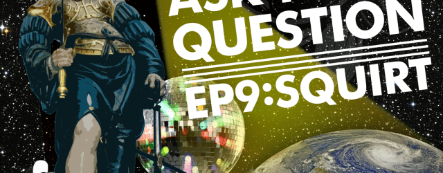 Let Me Ask You A Question Podcast Ep 9: Squirt