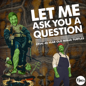 Let Me Ask You A Question Ep54: 40 Year Old Ninja Turtles with Nick