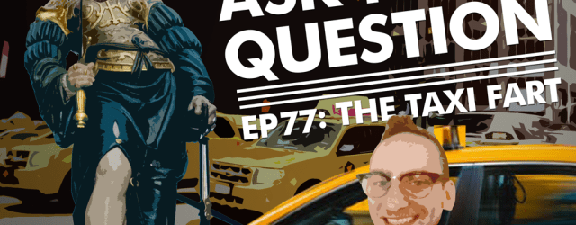 Let Me Ask You A Question Ep77: The Taxi Fart