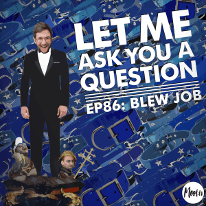 Let Me Ask You A Question Ep86: Blew Job