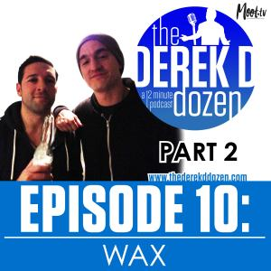 EPISODE 10 - WAX Part 2 – the Derek D Dozen