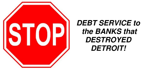 STOP DEBT SERVICE to the BANKS that DESTROYED DETROIT!