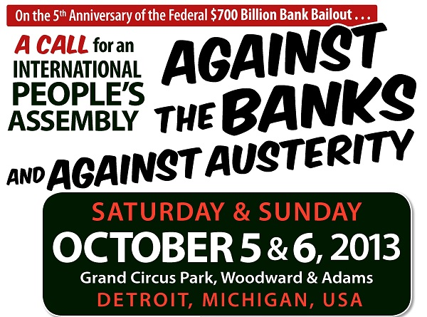 On the Fifth Anniversary of the Federal $700 Billion Bank Bailout:  International Peoples Assembly Against the Banks and Against Austerity - Saturday & Sunday, October 5 - 6, 2013 - Grand Circus Park, Detroit, Michigan, USA