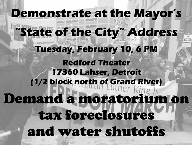 "Demonstrate at the Mayor's  ""State of the City"" Address Tuesday, February 10, 6 PM Redford Theater 17360 Lahser, Detroit (1/2 block north of Grand River) Demand a moratorium on  tax foreclosures and water shutoffs"