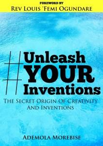 Unleash Your Inventions By Ademola Morebise