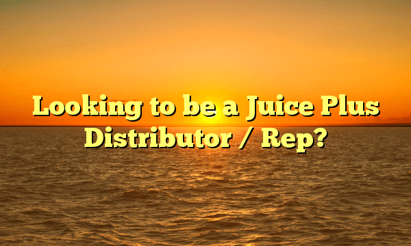 Looking to be a Juice Plus Distributor / Rep?