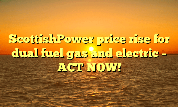 ScottishPower price rise for dual fuel gas and electric – ACT NOW!