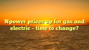 Npower prices up for gas and electric - time to change?