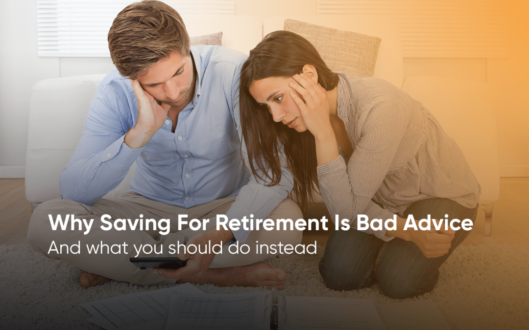 Why Saving For Retirement Is Bad Advice