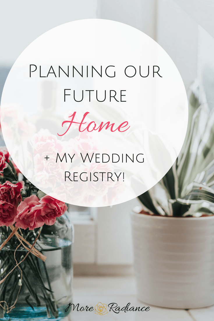 Planning our Future Home + My Wedding Registry!   More Radiance