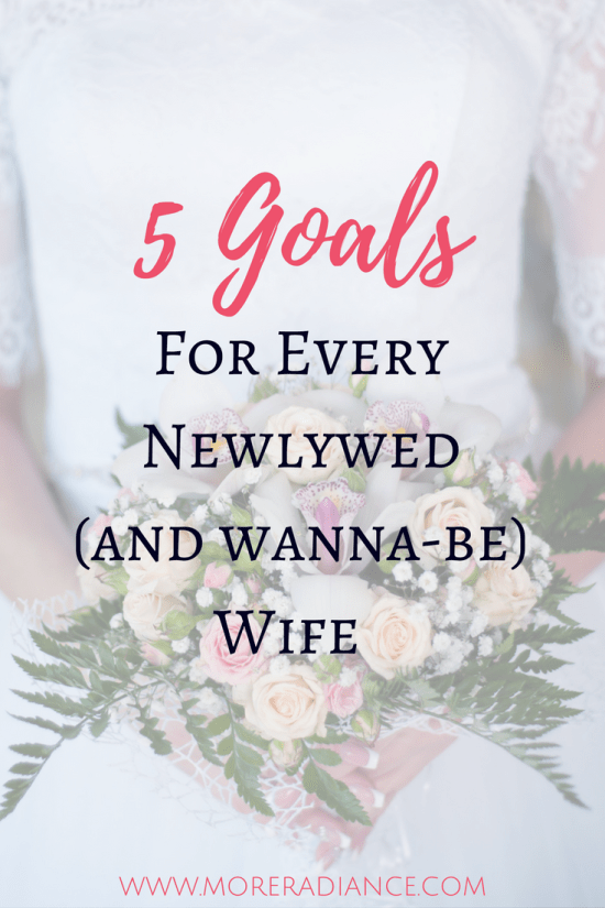 5 Goals for Every Newlywed (And Wanna-Be) Wife_ Five simple ways to grow and bloom as a person and a wife. www.moreradiance.com