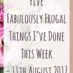 Five Fabulously Frugal Things I've Done This Week – 11 August 2017