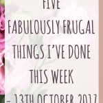Five Fabulously Frugal Things I've Done This Week – 13th October 2017