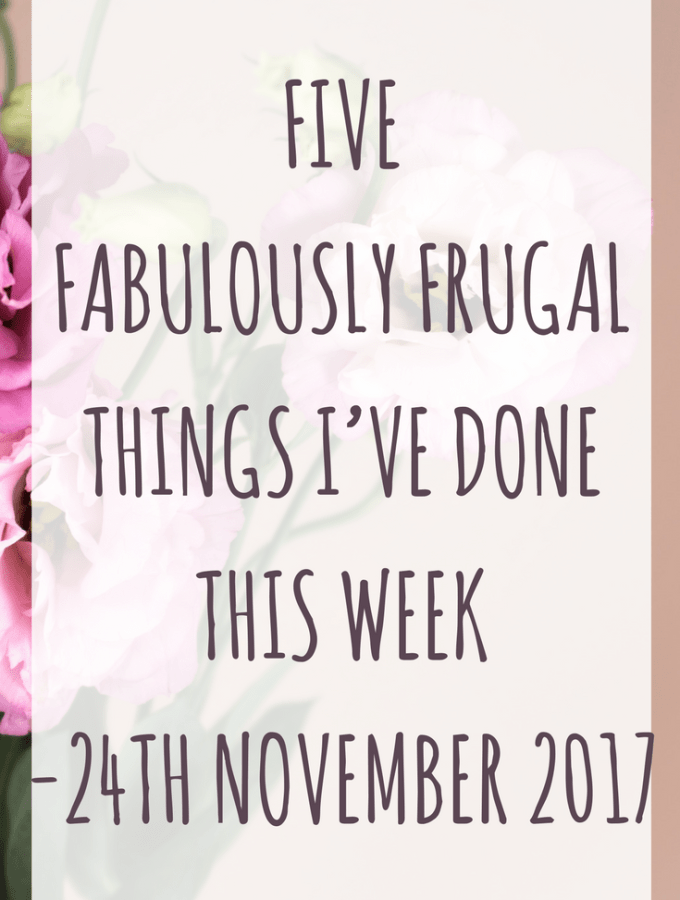 Five Fabulously Frugal Things I've Done This Week - 24th November 2017