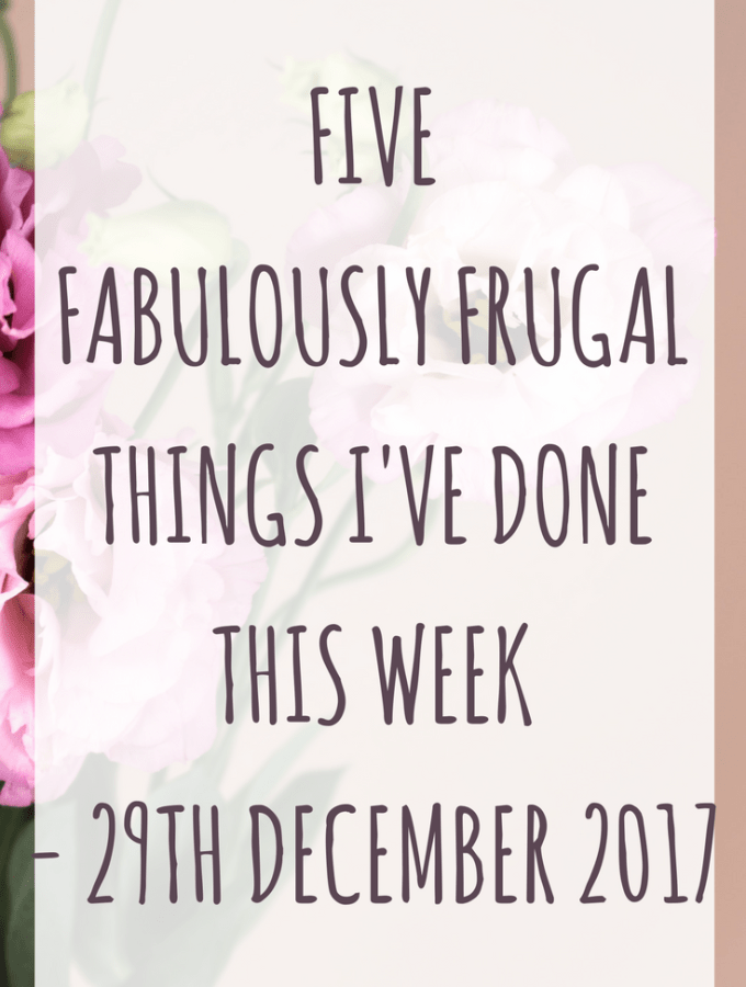 Five Fabulously Frugal Things I've done this week - 29th December 2017