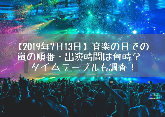 【2019年7月13日】音楽の日での嵐の順番・出演時間は何時?タイムテーブルも調査!