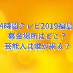 24時間テレビ2019福島の募金場所はどこ?芸能人は誰が来る?