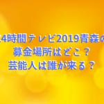 24時間テレビ2019青森の募金場所はどこ?芸能人は誰が来る?