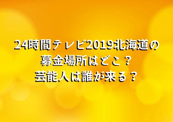 24時間テレビ2019北海道の募金場所はどこ?芸能人は誰が来る?