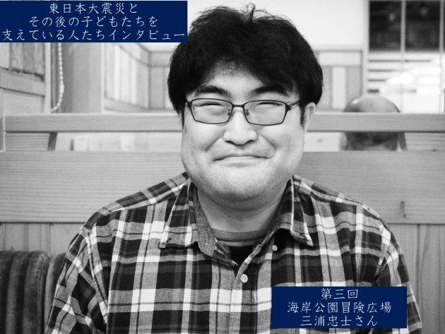 東日本大震災とその後の子どもたちを 支えている人たちインタビュー 第三回