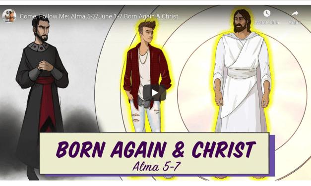 VIDEO: Living Scriptures Come Follow Me: Alma 5-7 / June 1-7 Born Again & Christ