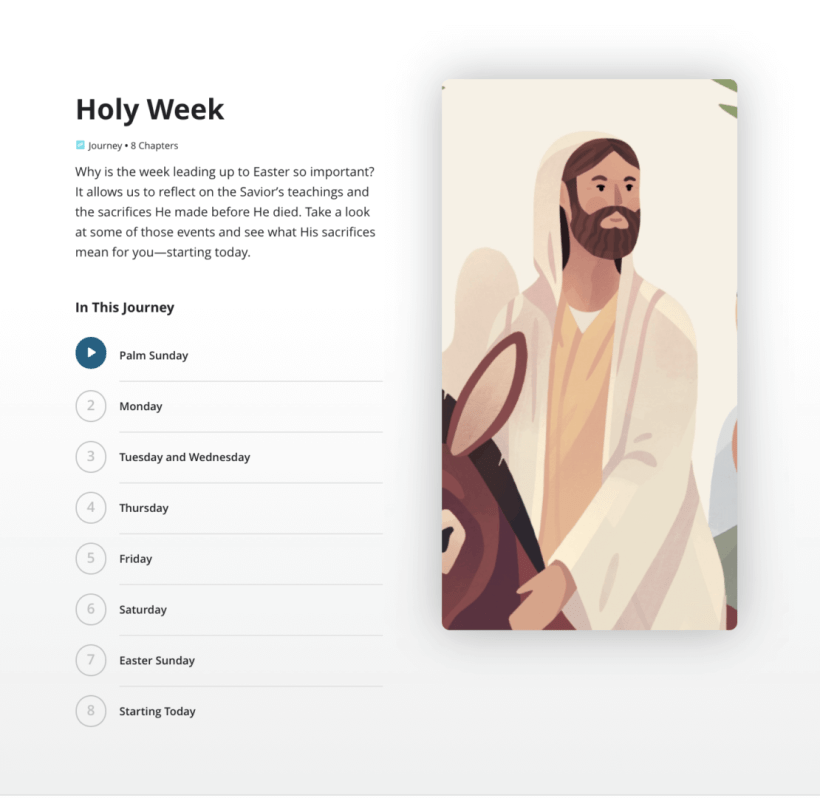 Holy Week Journey • 8 Chapters Why is the week leading up to Easter so important? It allows us to reflect on the Savior's teachings and the sacrifices He made before He died. Take a look at some of those events and see what His sacrifices mean for you—starting today.