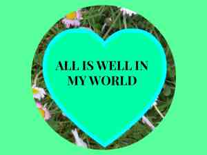 Affirmrations to change your life ~ All is well in my world