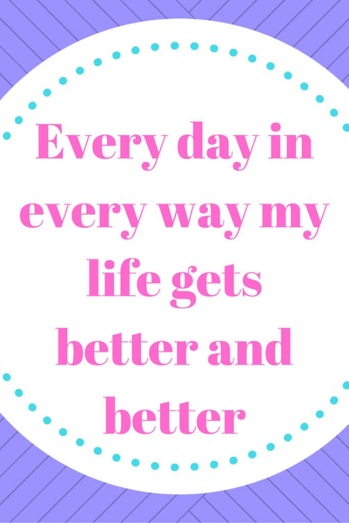 Affirmations that changed my life - Every day in every way my life gets better and better