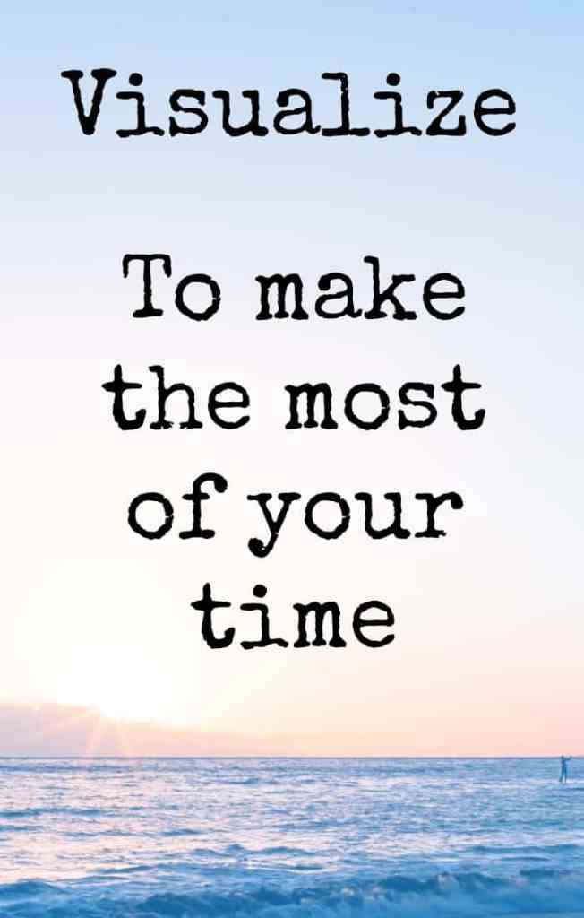 visualize to make the most of your time.  This may seem like an unusual time-management tip but it makes a massive difference.