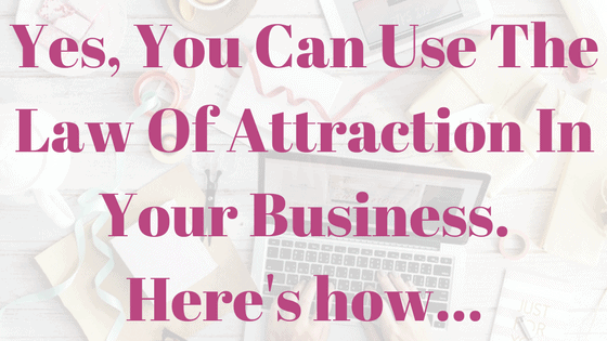 Yes, You Can Use The Law Of Attraction In Your Business. Here's how...