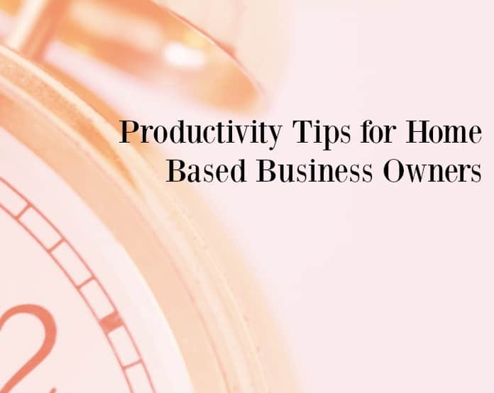 Productivity tips for home based business owners