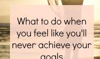 What to do when you feel like you'll never achieve your goals