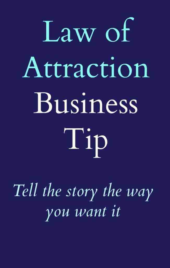 Law of attraction business tip - Tell the story the way you wan your business to be.