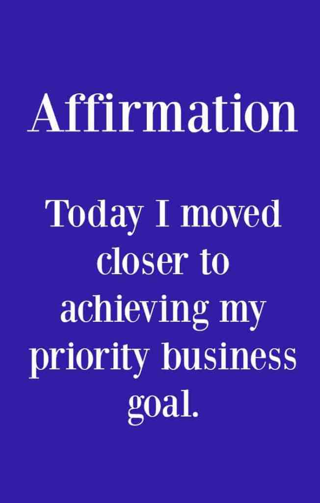 Affirmation - Today I moved closer to achieving my priority business goal - Click through for tips to help you achieve you one priority business goal.