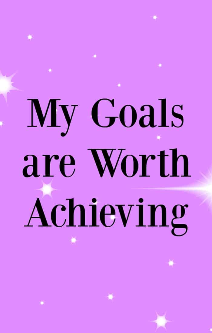 My goals are worth achieving - Affirmations to help achieve your goals.