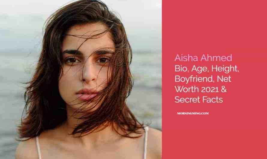 Aisha Ahmed Bio, Age, Height, Boyfriend, Net Worth 2021 & Secret Facts